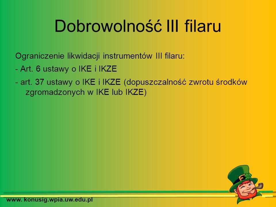 Dobrowolność III filaru Ograniczenie likwidacji instrumentów III filaru: - Art. 6 ustawy o IKE i IKZE - art. 37 ustawy o IKE i IKZE (dopuszczalność zw