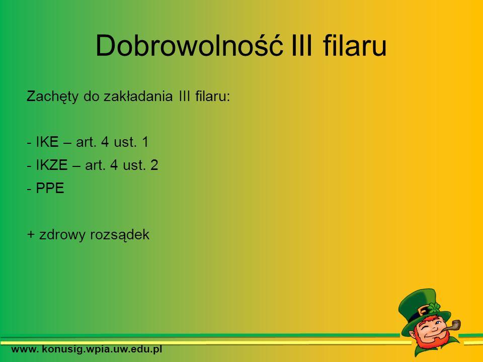 Dobrowolność III filaru Zachęty do zakładania III filaru: - IKE – art. 4 ust. 1 - IKZE – art. 4 ust. 2 - PPE + zdrowy rozsądek www. konusig.wpia.uw.ed