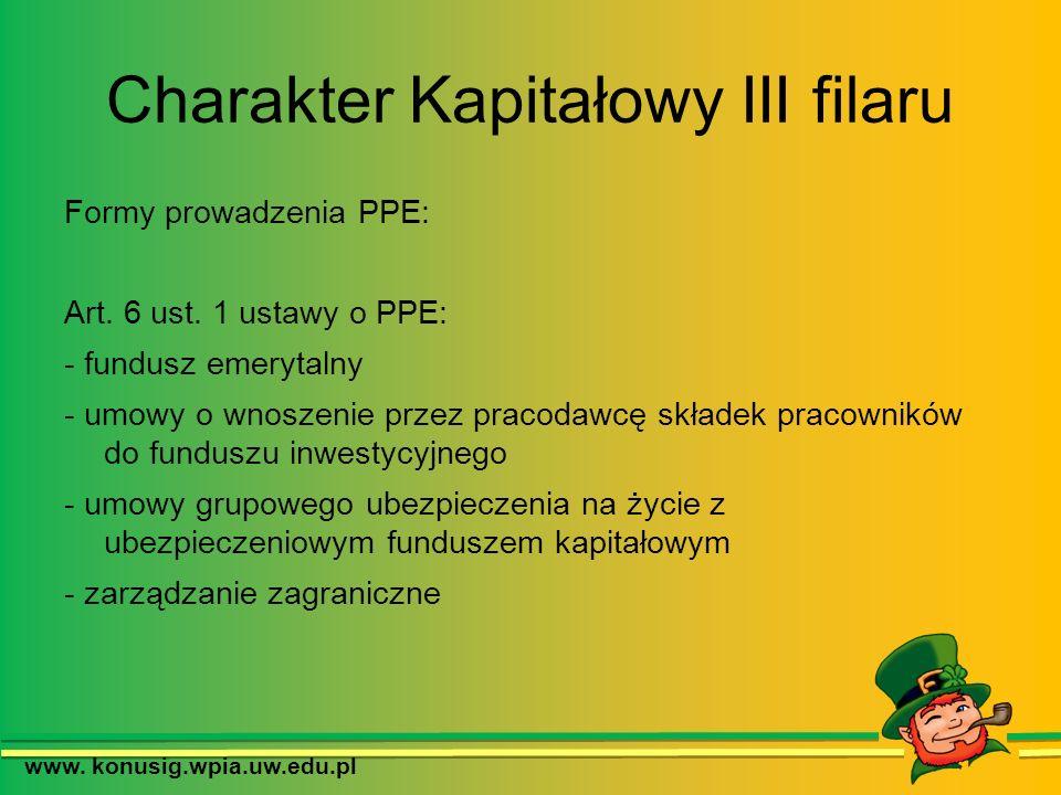 Charakter Kapitałowy III filaru Formy prowadzenia PPE: Art. 6 ust. 1 ustawy o PPE: - fundusz emerytalny - umowy o wnoszenie przez pracodawcę składek p