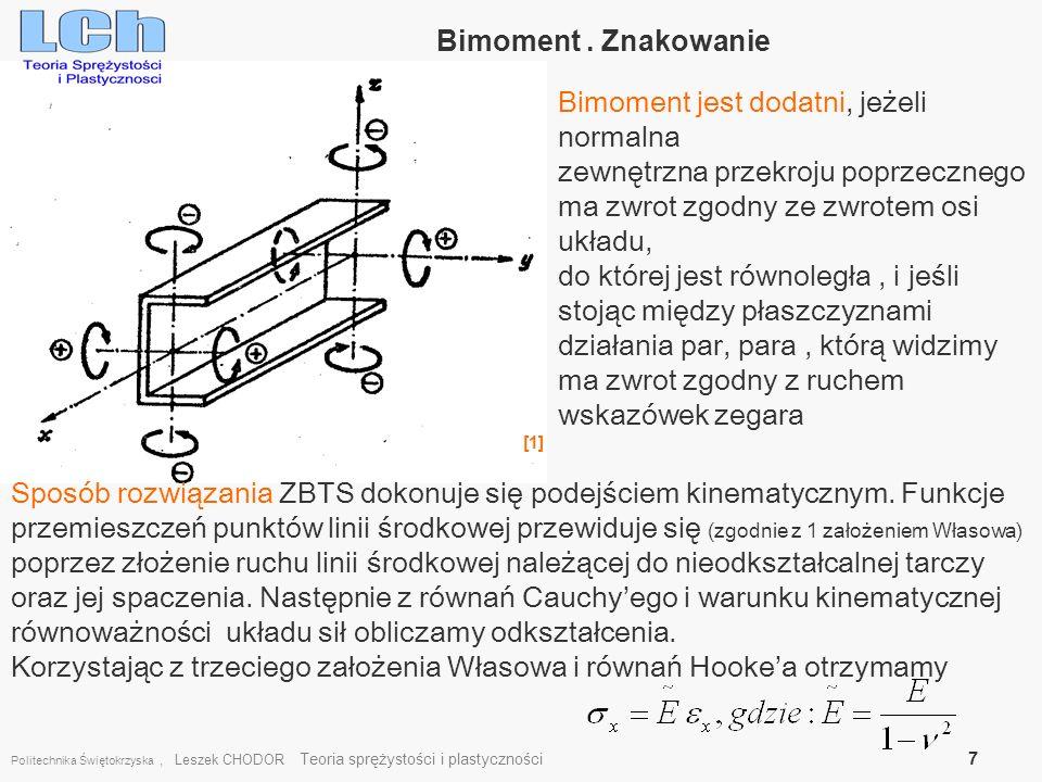 Politechnika Świętokrzyska, Leszek CHODOR Teoria sprężystości i plastyczności 8 Rozwiązanie ZBTS zagadnienia Własowa Określenie funkcji bimomentu dokonuje się z warunku równości momentów skręcających od sił wewnętrznych i zewnętrznych moment czystego skręcania patrz rozwiązanie ZBTS moment giętno-skrętny Kąt skręcenia -liniowa funkcja zależna od x Jeśli przyjmiemy z definicji: Całkiogólne: Stałe całkowania z warunków brzegowych Całki szczególne ze znajomości m(x)