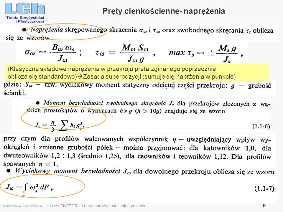 Politechnika Świętokrzyska, Leszek CHODOR Teoria sprężystości i plastyczności 10 Przekroje cienkościenne- Wycinkowe charakterystyki Współrzędna wycinkowa Położenie punktu początkowego M i punktu S wyznacza się z zależności wynikającymi z warunku samozrównoważenia się naprężeń normalnych [8]