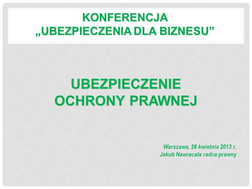 KONFERENCJA UBEZPIECZENIA DLA BIZNESU Warszawa, 26 kwietnia 2013 r. Jakub Nawracała radca prawny UBEZPIECZENIE OCHRONY PRAWNEJ