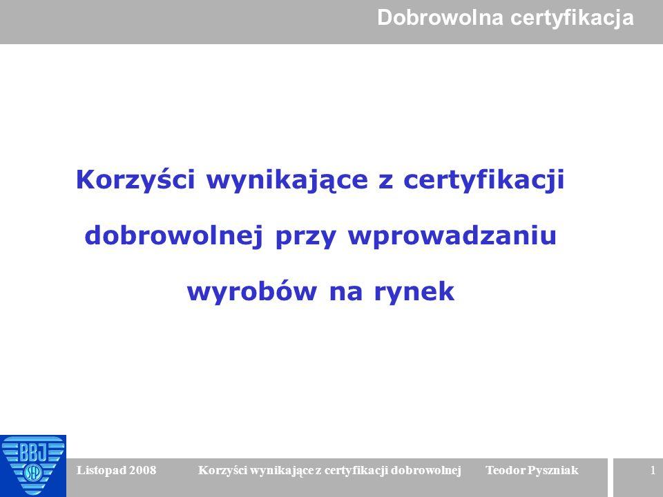 1 Listopad 2008 Korzyści wynikające z certyfikacji dobrowolnej Teodor Pyszniak Korzyści wynikające z certyfikacji dobrowolnej przy wprowadzaniu wyrobó