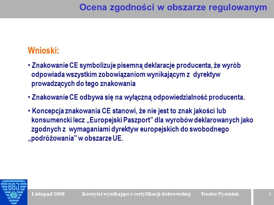 3 Listopad 2008 Korzyści wynikające z certyfikacji dobrowolnej Teodor Pyszniak Wnioski: Znakowanie CE symbolizuje pisemną deklaracje producenta, że wy