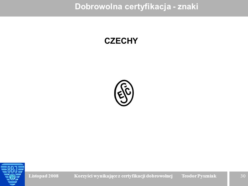 30 Listopad 2008 Korzyści wynikające z certyfikacji dobrowolnej Teodor Pyszniak Dobrowolna certyfikacja - znaki CZECHY