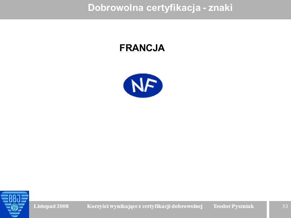 33 Listopad 2008 Korzyści wynikające z certyfikacji dobrowolnej Teodor Pyszniak Dobrowolna certyfikacja - znaki FRANCJA