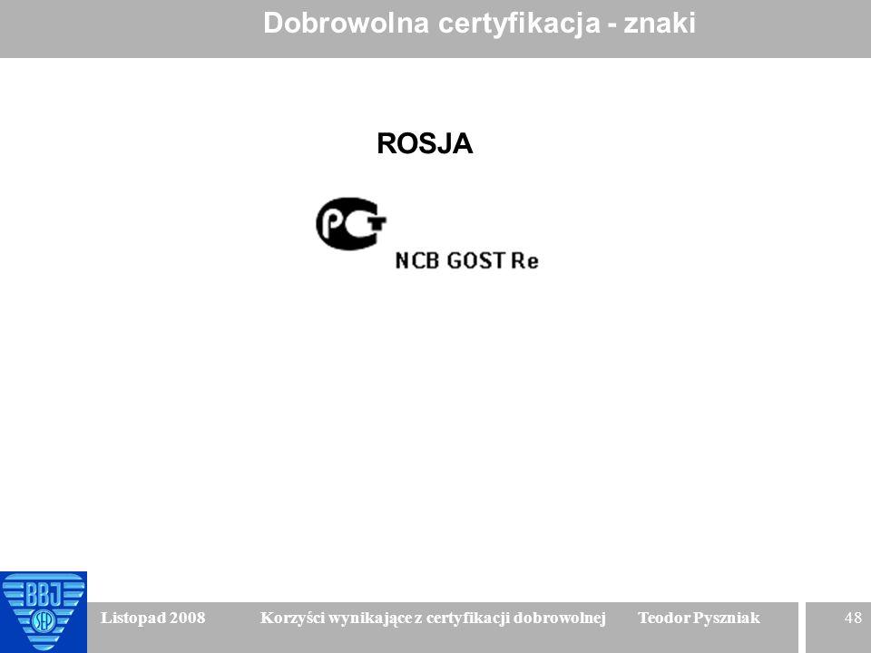 48 Listopad 2008 Korzyści wynikające z certyfikacji dobrowolnej Teodor Pyszniak Dobrowolna certyfikacja - znaki ROSJA