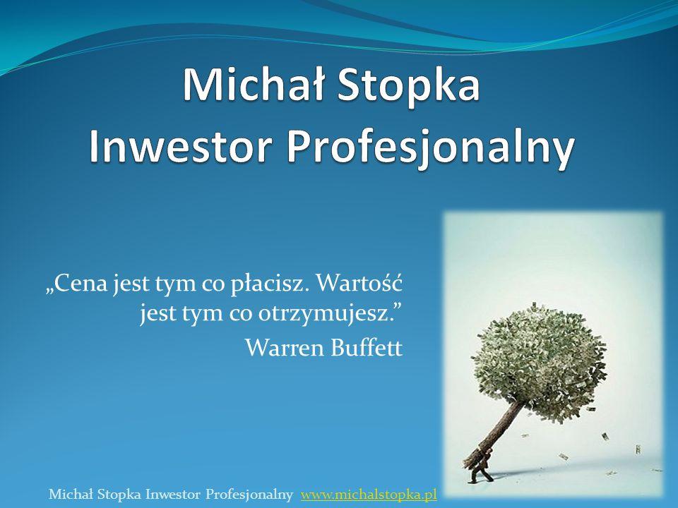 Cena jest tym co płacisz. Wartość jest tym co otrzymujesz. Warren Buffett 1 Michał Stopka Inwestor Profesjonalny www.michalstopka.plwww.michalstopka.p