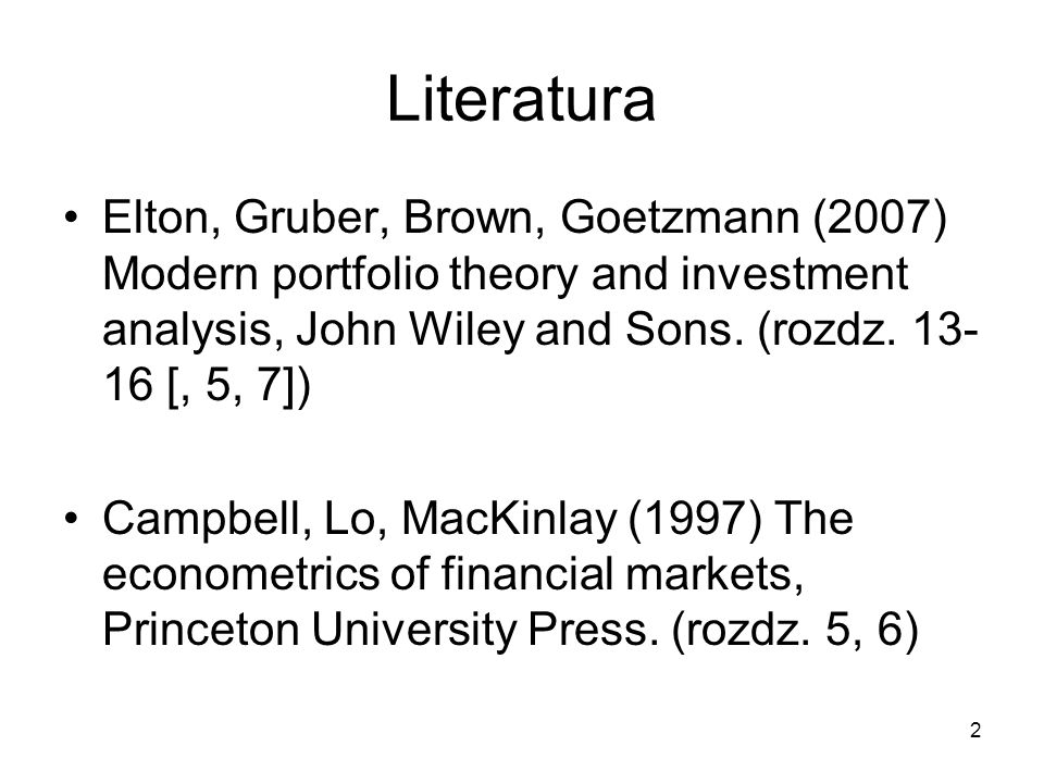 2 Literatura Elton, Gruber, Brown, Goetzmann (2007) Modern portfolio theory and investment analysis, John Wiley and Sons. (rozdz. 13- 16 [, 5, 7]) Cam