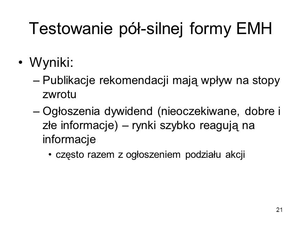 21 Testowanie pół-silnej formy EMH Wyniki: –Publikacje rekomendacji mają wpływ na stopy zwrotu –Ogłoszenia dywidend (nieoczekiwane, dobre i złe inform
