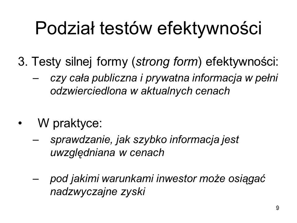 9 Podział testów efektywności 3. Testy silnej formy (strong form) efektywności: –czy cała publiczna i prywatna informacja w pełni odzwierciedlona w ak