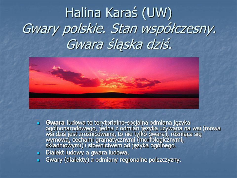 Halina Karaś (UW) Gwary polskie. Stan współczesny. Gwara śląska dziś. Gwara ludowa to terytorialno-socjalna odmiana języka ogólnonarodowego, jedna z o