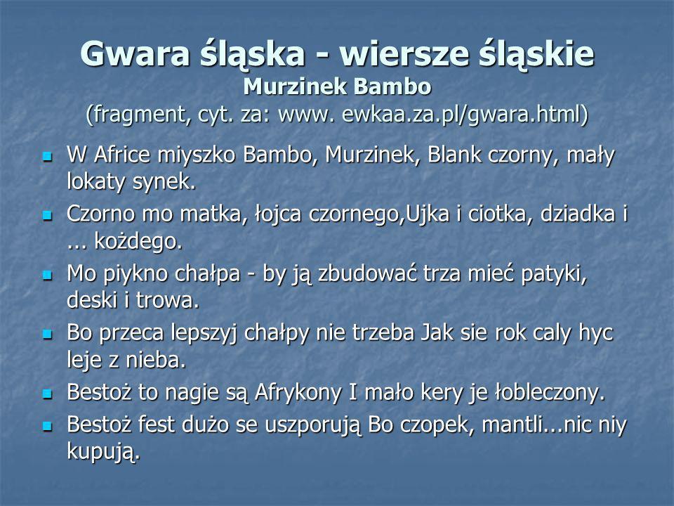 Gwara śląska - wiersze śląskie Murzinek Bambo (fragment, cyt. za: www. ewkaa.za.pl/gwara.html) W Africe miyszko Bambo, Murzinek, Blank czorny, mały lo