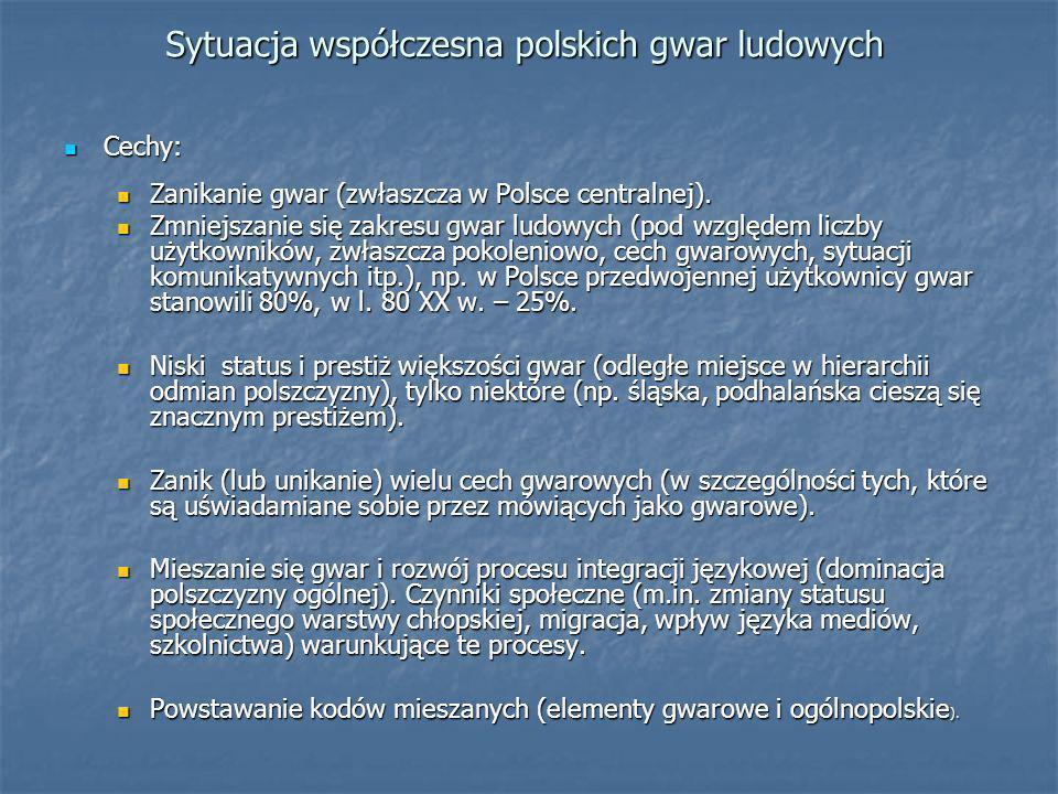 Sytuacja współczesna polskich gwar ludowych Cechy: Cechy: Zanikanie gwar (zwłaszcza w Polsce centralnej). Zanikanie gwar (zwłaszcza w Polsce centralne