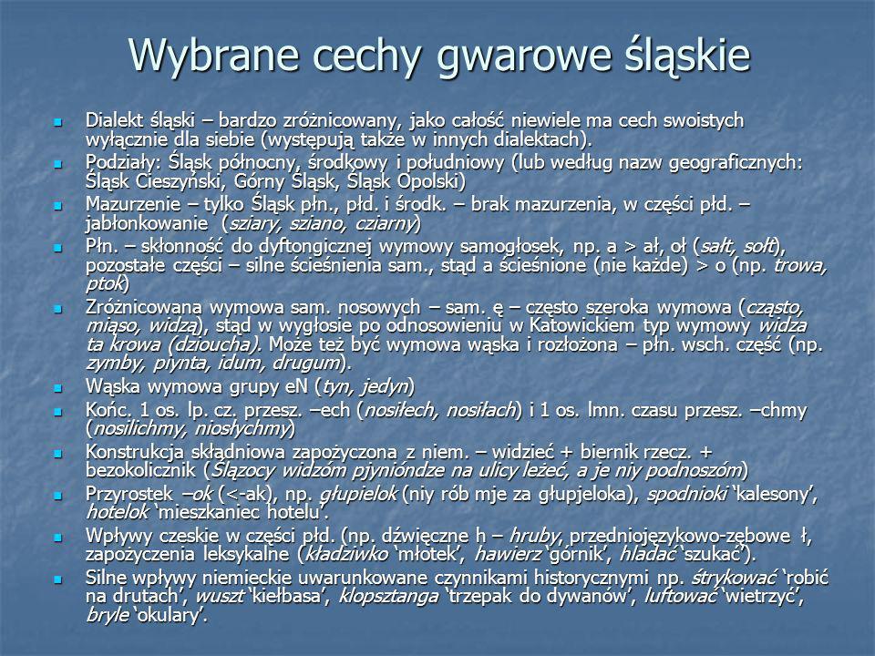 Wybrane cechy gwarowe śląskie Dialekt śląski – bardzo zróżnicowany, jako całość niewiele ma cech swoistych wyłącznie dla siebie (występują także w inn