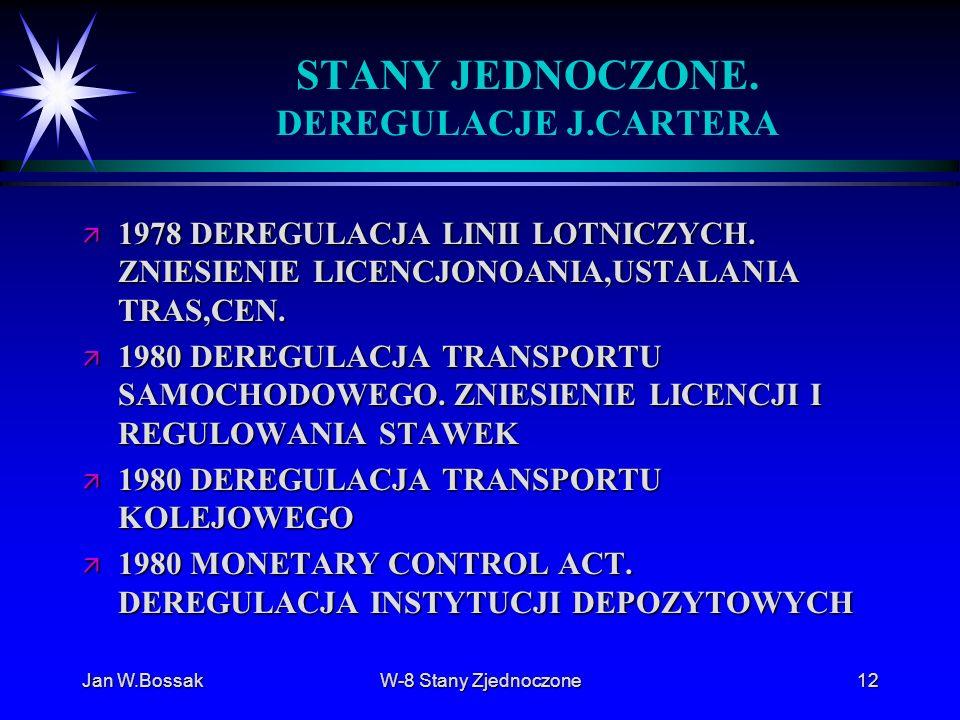 Jan W.BossakW-8 Stany Zjednoczone12 STANY JEDNOCZONE. DEREGULACJE J.CARTERA ä 1978 DEREGULACJA LINII LOTNICZYCH. ZNIESIENIE LICENCJONOANIA,USTALANIA T