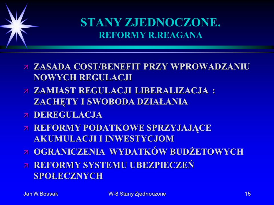 Jan W.BossakW-8 Stany Zjednoczone15 STANY ZJEDNOCZONE. REFORMY R.REAGANA ä ZASADA COST/BENEFIT PRZY WPROWADZANIU NOWYCH REGULACJI ä ZAMIAST REGULACJI
