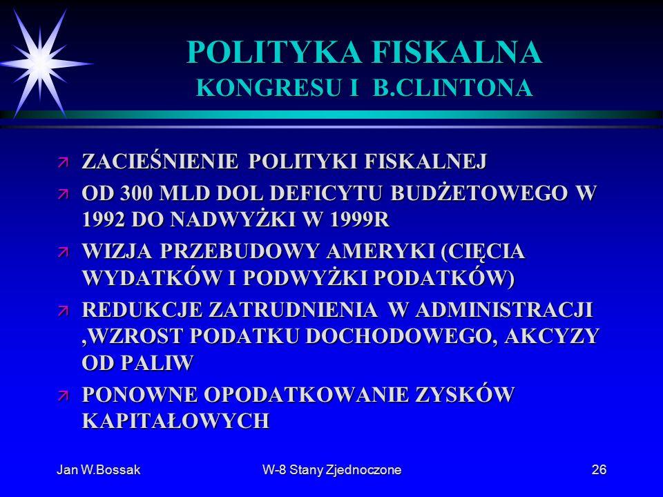 Jan W.BossakW-8 Stany Zjednoczone26 POLITYKA FISKALNA KONGRESU I B.CLINTONA ä ZACIEŚNIENIE POLITYKI FISKALNEJ ä OD 300 MLD DOL DEFICYTU BUDŻETOWEGO W