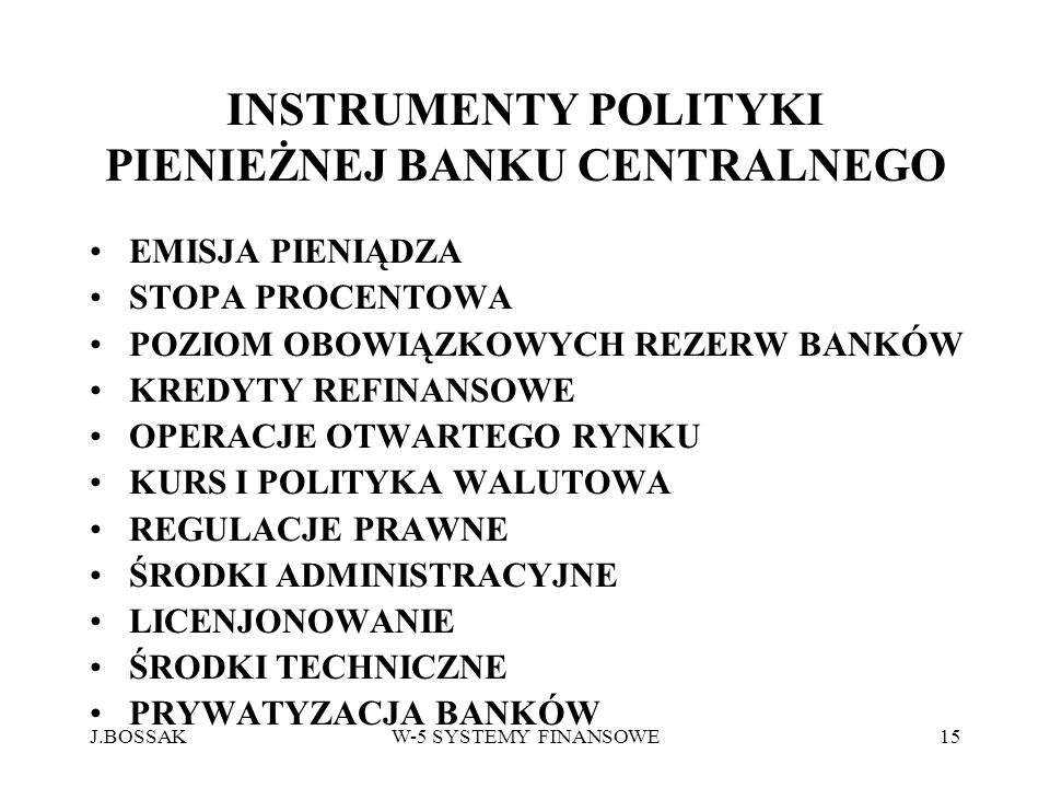 J.BOSSAKW-5 SYSTEMY FINANSOWE15 INSTRUMENTY POLITYKI PIENIEŻNEJ BANKU CENTRALNEGO EMISJA PIENIĄDZA STOPA PROCENTOWA POZIOM OBOWIĄZKOWYCH REZERW BANKÓW