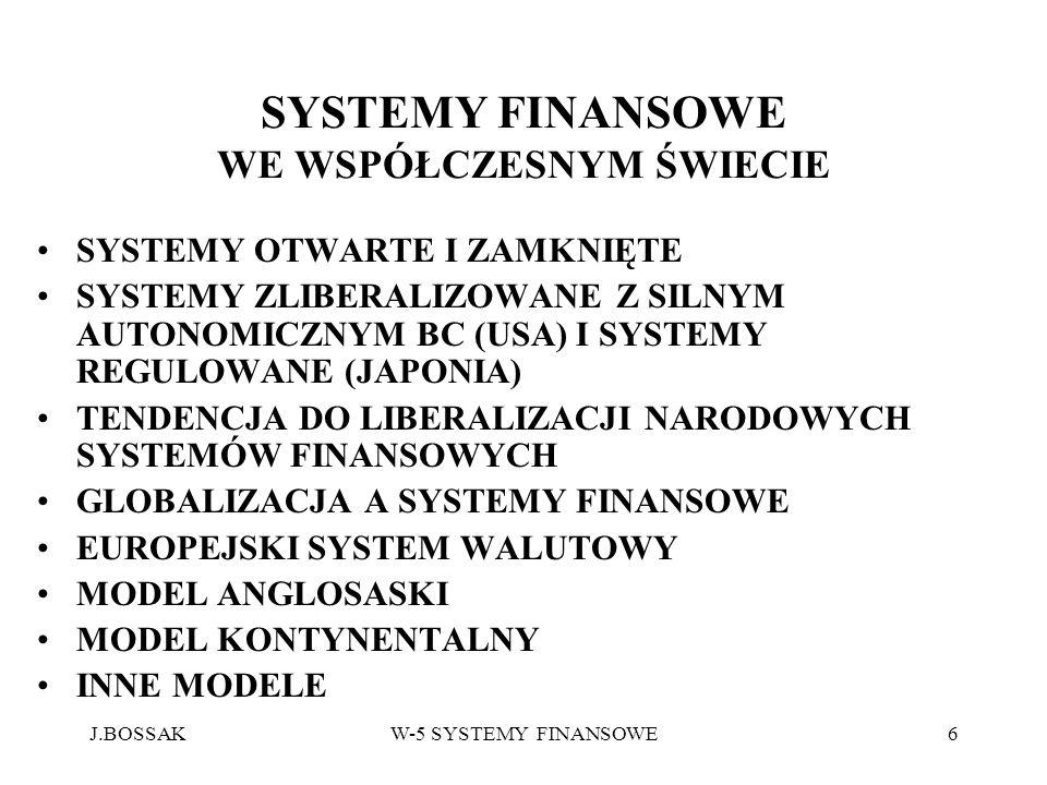 J.BOSSAKW-5 SYSTEMY FINANSOWE7 STRUKTURA SYSTEMU FINANSOWEGO 1.FINANSOWY SYSTEM PRAWNY, JEGO PRZEJRZYSTOŚĆ I OTWARTOŚĆ 2.INSTYTUCJE I ORGANIZACJE STERUJĄCE ORAZ PODMIOTY FINANSOWE PROWADZĄCE DZIAŁALNOŚĆ GOSPODARCZĄ 3.SEKTOR BANKOWY,KAPITAŁOWY I UBEZPIECZENIOWY 4.BANK CENTRALNY I NADZÓR BANKOWY 5.BANKI KOMERCYJNE 6.KOMISJA PAPIEROW WARTOŚCIOWYCH I INNE INSTYTUCJE RYNKU KAPITAŁOWEGO 7.FUNDUSZE INWESTYCYJNE,FUNDUSZE EMERYTALNE, FIRMY UBEZPIECZENIOWE 8.STRUKTURA FINANSOWANIA DZIAŁALNOŚCI GOSPODARCZEJ