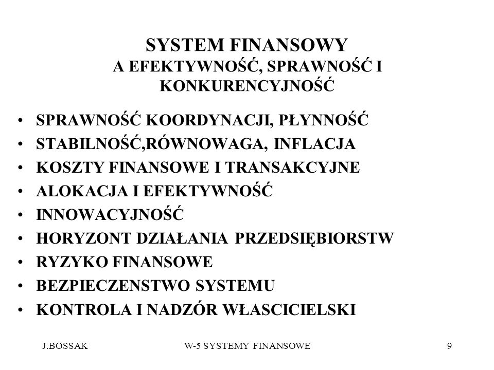 J.BOSSAKW-5 SYSTEMY FINANSOWE9 SYSTEM FINANSOWY A EFEKTYWNOŚĆ, SPRAWNOŚĆ I KONKURENCYJNOŚĆ SPRAWNOŚĆ KOORDYNACJI, PŁYNNOŚĆ STABILNOŚĆ,RÓWNOWAGA, INFLA