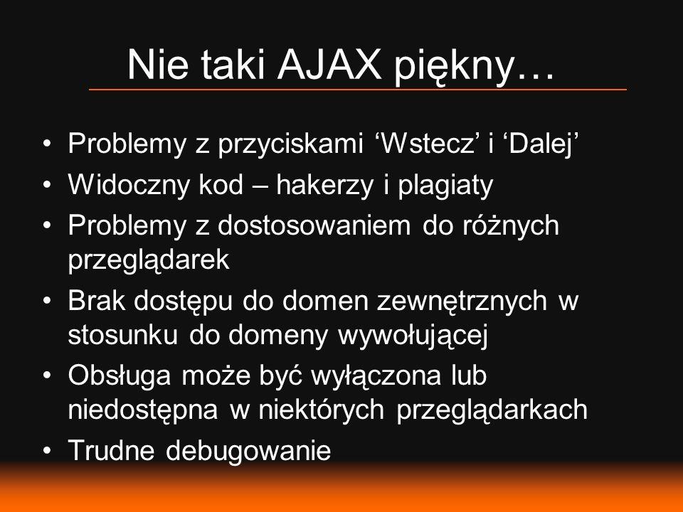 Nie taki AJAX piękny… Problemy z przyciskami Wstecz i Dalej Widoczny kod – hakerzy i plagiaty Problemy z dostosowaniem do różnych przeglądarek Brak dostępu do domen zewnętrznych w stosunku do domeny wywołującej Obsługa może być wyłączona lub niedostępna w niektórych przeglądarkach Trudne debugowanie