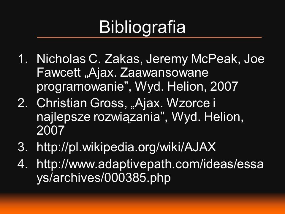 Bibliografia 1.Nicholas C. Zakas, Jeremy McPeak, Joe Fawcett Ajax. Zaawansowane programowanie, Wyd. Helion, 2007 2.Christian Gross, Ajax. Wzorce i naj