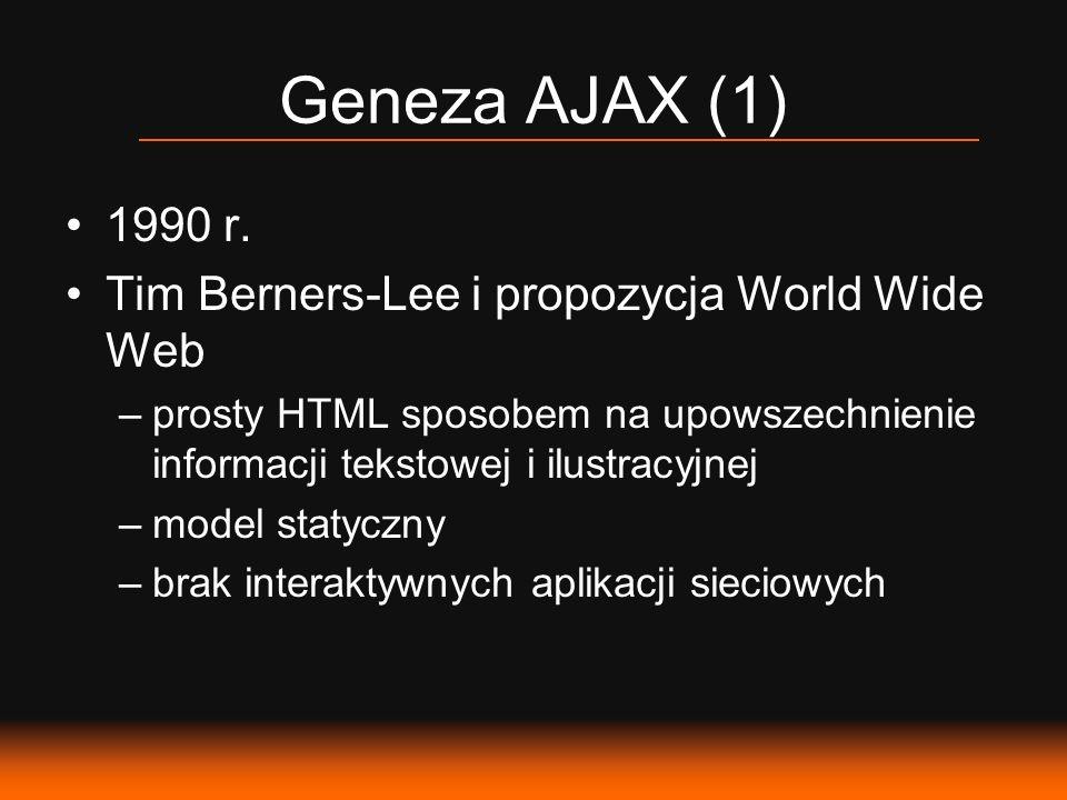 Geneza AJAX (1) 1990 r. Tim Berners-Lee i propozycja World Wide Web –prosty HTML sposobem na upowszechnienie informacji tekstowej i ilustracyjnej –mod