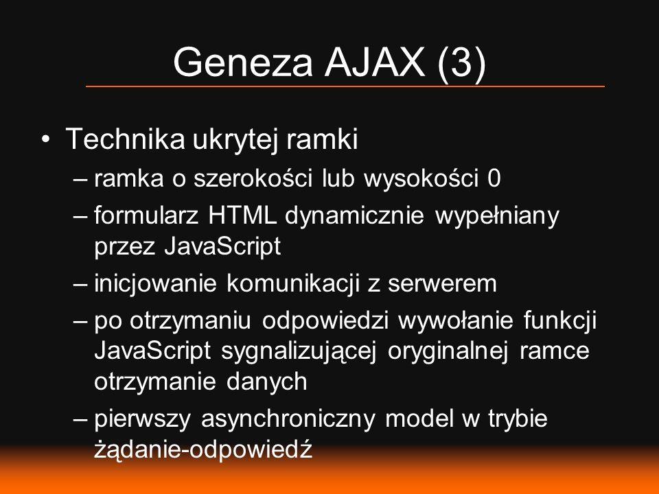Geneza AJAX (3) Technika ukrytej ramki –ramka o szerokości lub wysokości 0 –formularz HTML dynamicznie wypełniany przez JavaScript –inicjowanie komunikacji z serwerem –po otrzymaniu odpowiedzi wywołanie funkcji JavaScript sygnalizującej oryginalnej ramce otrzymanie danych –pierwszy asynchroniczny model w trybie żądanie-odpowiedź