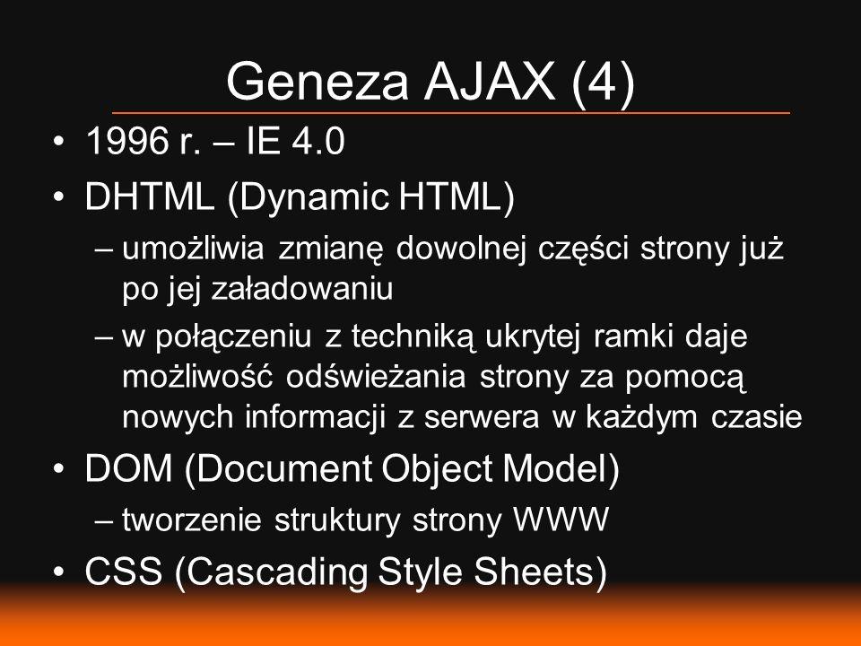 Geneza AJAX (4) 1996 r. – IE 4.0 DHTML (Dynamic HTML) –umożliwia zmianę dowolnej części strony już po jej załadowaniu –w połączeniu z techniką ukrytej