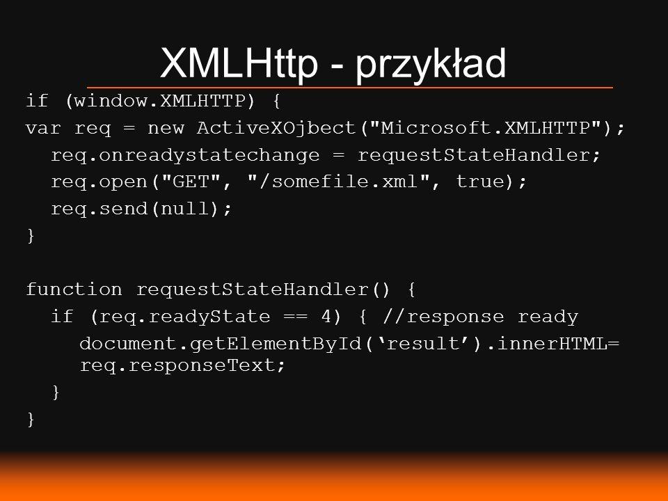 XMLHttp - przykład if (window.XMLHTTP) { var req = new ActiveXOjbect( Microsoft.XMLHTTP ); req.onreadystatechange = requestStateHandler; req.open( GET , /somefile.xml , true); req.send(null); } function requestStateHandler() { if (req.readyState == 4) { //response ready document.getElementById(result).innerHTML= req.responseText; }