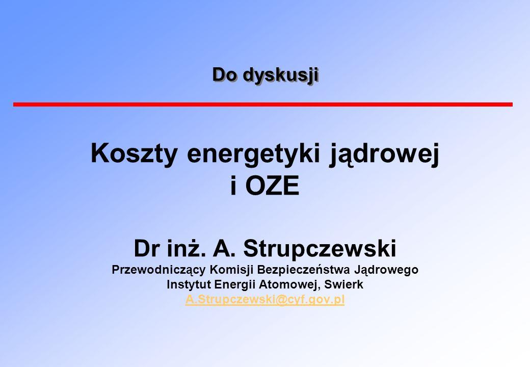 Do dyskusji Koszty energetyki jądrowej i OZE Dr inż. A. Strupczewski Przewodniczący Komisji Bezpieczeństwa Jądrowego Instytut Energii Atomowej, Swierk