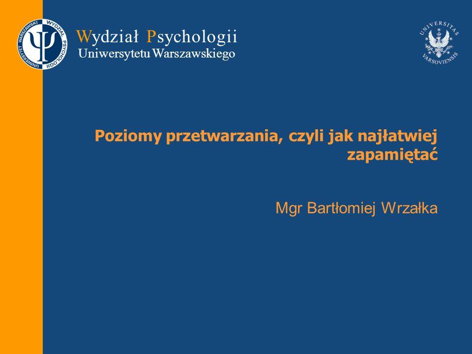 Wydział Psychologii Uniwersytetu Warszawskiego Poziomy przetwarzania, czyli jak najłatwiej zapamiętać Mgr Bartłomiej Wrzałka