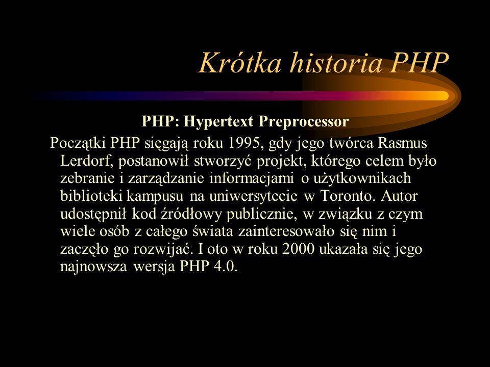 Krótka historia PHP PHP: Hypertext Preprocessor Początki PHP sięgają roku 1995, gdy jego twórca Rasmus Lerdorf, postanowił stworzyć projekt, którego celem było zebranie i zarządzanie informacjami o użytkownikach biblioteki kampusu na uniwersytecie w Toronto.
