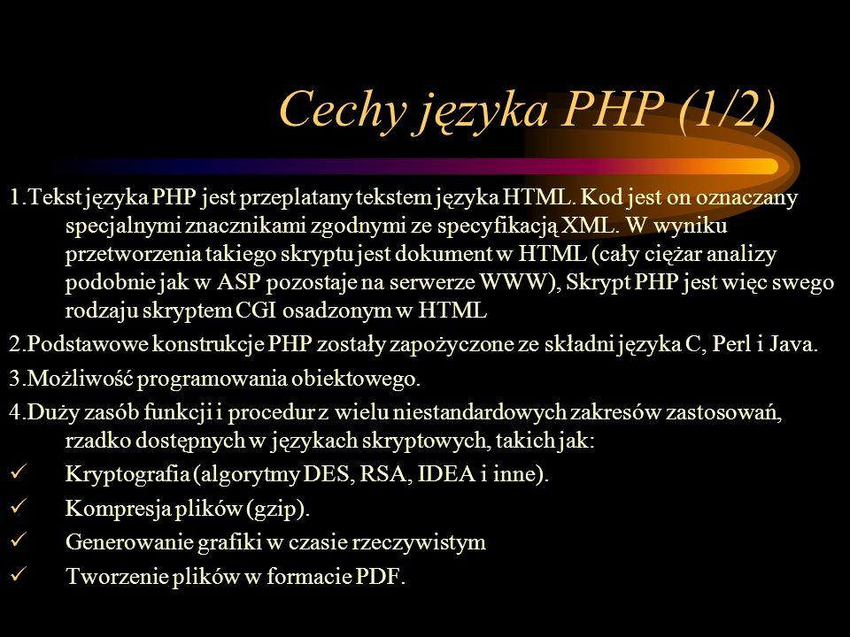 Cechy języka PHP (1/2) 1.Tekst języka PHP jest przeplatany tekstem języka HTML. Kod jest on oznaczany specjalnymi znacznikami zgodnymi ze specyfikacją