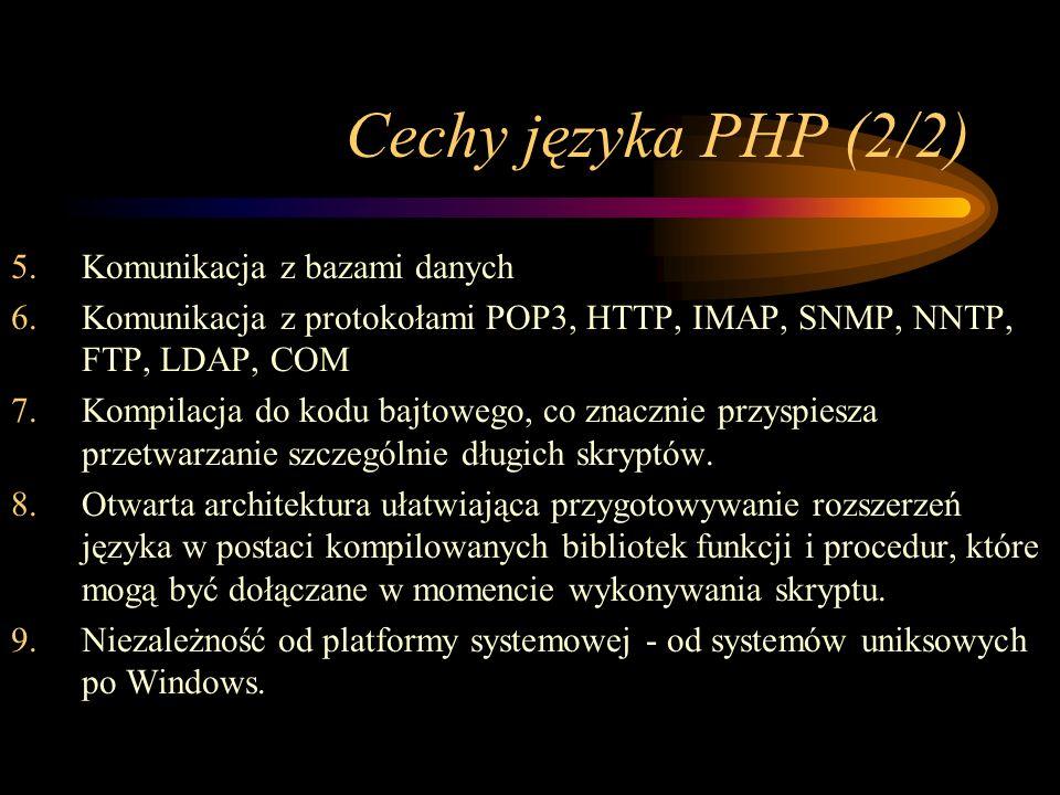 Cechy języka PHP (2/2) 5.Komunikacja z bazami danych 6.Komunikacja z protokołami POP3, HTTP, IMAP, SNMP, NNTP, FTP, LDAP, COM 7.Kompilacja do kodu bajtowego, co znacznie przyspiesza przetwarzanie szczególnie długich skryptów.