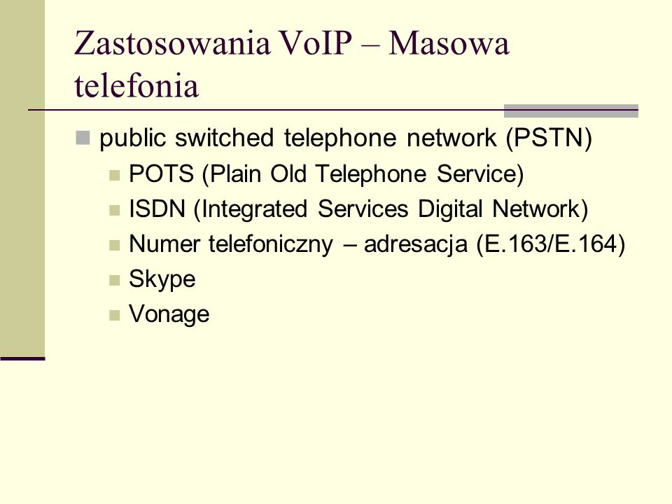 Zastosowania VoIP – Masowa telefonia public switched telephone network (PSTN) POTS (Plain Old Telephone Service) ISDN (Integrated Services Digital Net