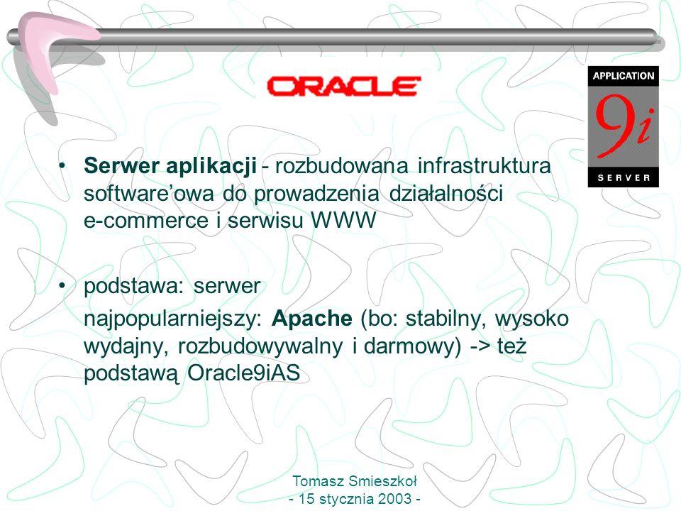 Serwer aplikacji - rozbudowana infrastruktura softwareowa do prowadzenia działalności e-commerce i serwisu WWW podstawa: serwer najpopularniejszy: Apache (bo: stabilny, wysoko wydajny, rozbudowywalny i darmowy) -> też podstawą Oracle9iAS Tomasz Smieszkoł - 15 stycznia 2003 -