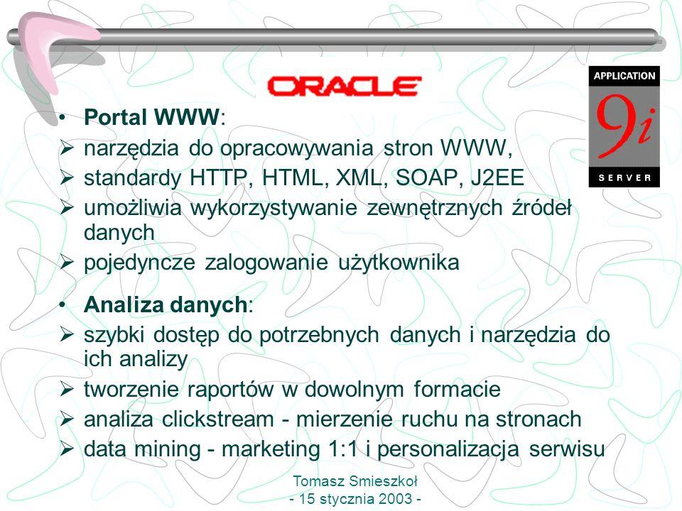 Portal WWW: narzędzia do opracowywania stron WWW, standardy HTTP, HTML, XML, SOAP, J2EE umożliwia wykorzystywanie zewnętrznych źródeł danych pojedyncze zalogowanie użytkownika Analiza danych: szybki dostęp do potrzebnych danych i narzędzia do ich analizy tworzenie raportów w dowolnym formacie analiza clickstream - mierzenie ruchu na stronach data mining - marketing 1:1 i personalizacja serwisu Tomasz Smieszkoł - 15 stycznia 2003 -