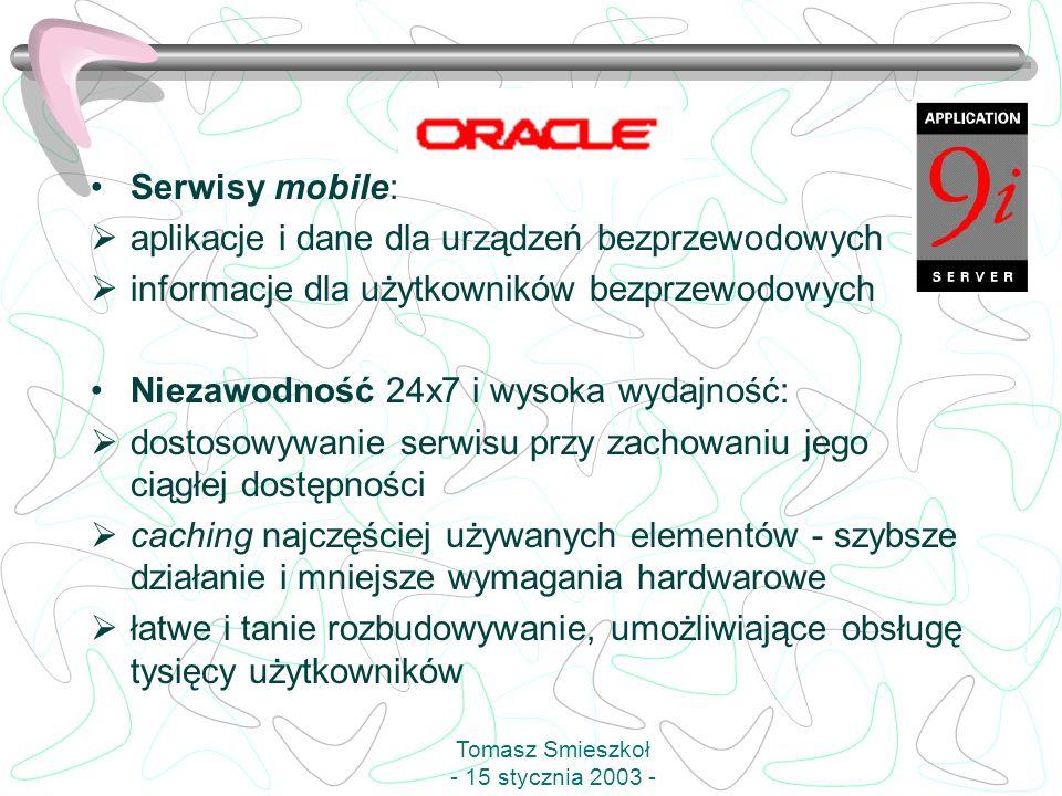 Serwisy mobile: aplikacje i dane dla urządzeń bezprzewodowych informacje dla użytkowników bezprzewodowych Niezawodność 24x7 i wysoka wydajność: dostosowywanie serwisu przy zachowaniu jego ciągłej dostępności caching najczęściej używanych elementów - szybsze działanie i mniejsze wymagania hardwarowe łatwe i tanie rozbudowywanie, umożliwiające obsługę tysięcy użytkowników Tomasz Smieszkoł - 15 stycznia 2003 -