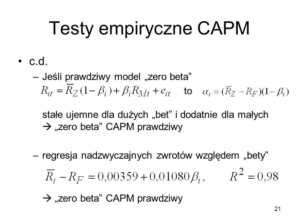 21 Testy empiryczne CAPM c.d. –Jeśli prawdziwy model zero beta to stałe ujemne dla dużych bet i dodatnie dla małych zero beta CAPM prawdziwy –regresja