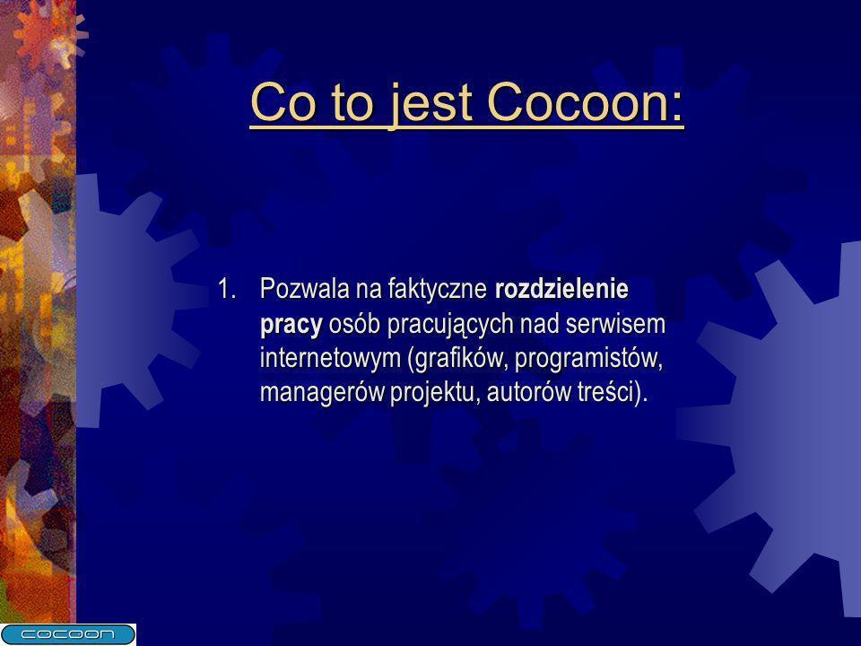 Co to jest Cocoon: 1.Pozwala na faktyczne rozdzielenie pracy osób pracujących nad serwisem internetowym (grafików, programistów, managerów projektu, autorów treści 1.Pozwala na faktyczne rozdzielenie pracy osób pracujących nad serwisem internetowym (grafików, programistów, managerów projektu, autorów treści).