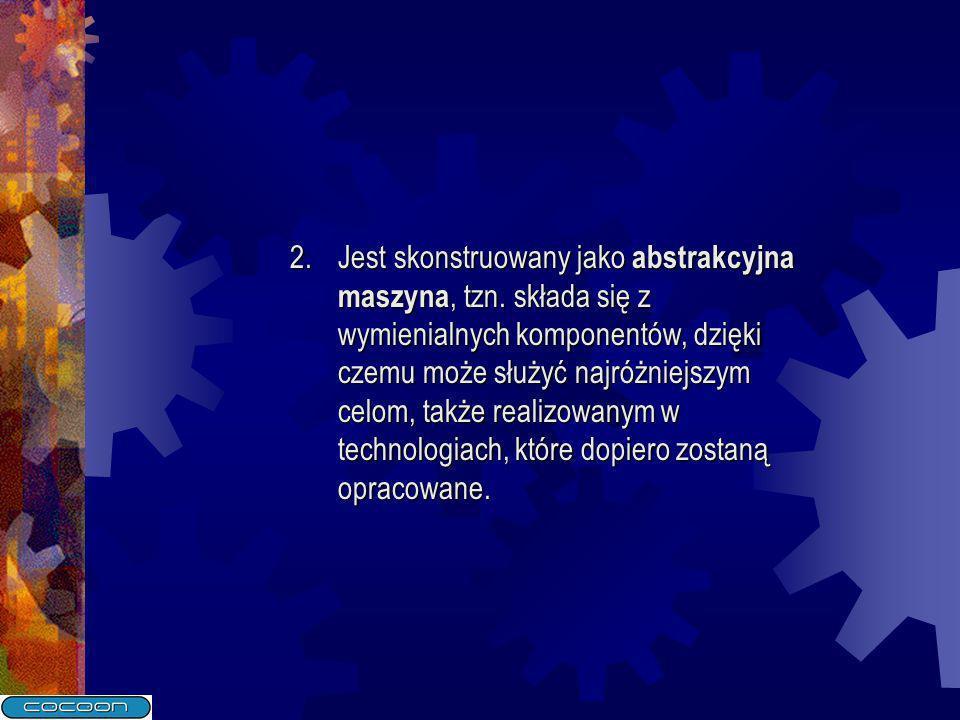 2.Jest skonstruowany jako abstrakcyjna maszyna, tzn. składa się z wymienialnych komponentów, dzięki czemu może służyć najróżniejszym celom, także real