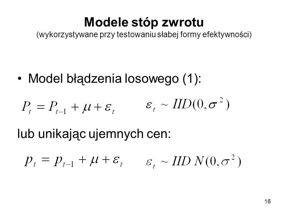 16 Modele stóp zwrotu (wykorzystywane przy testowaniu słabej formy efektywności) Model błądzenia losowego (1): lub unikając ujemnych cen: