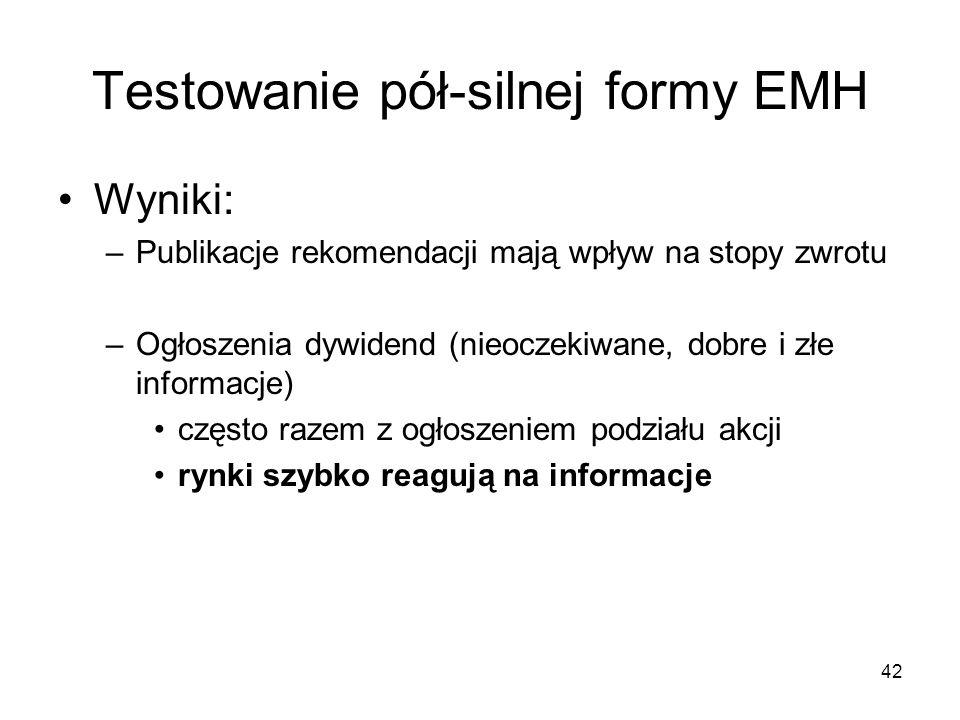 42 Testowanie pół-silnej formy EMH Wyniki: –Publikacje rekomendacji mają wpływ na stopy zwrotu –Ogłoszenia dywidend (nieoczekiwane, dobre i złe inform