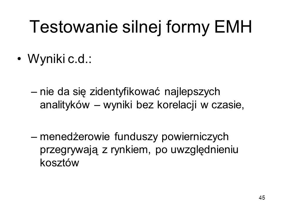 45 Testowanie silnej formy EMH Wyniki c.d.: –nie da się zidentyfikować najlepszych analityków – wyniki bez korelacji w czasie, –menedżerowie funduszy