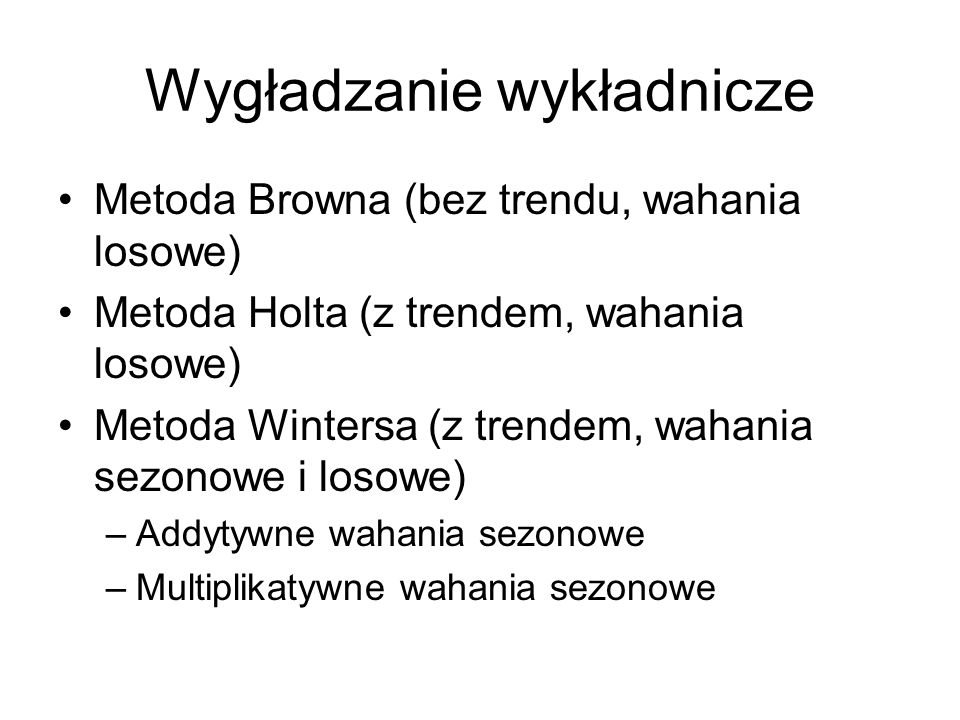 Wygładzanie wykładnicze Metoda Browna (bez trendu, wahania losowe) Metoda Holta (z trendem, wahania losowe) Metoda Wintersa (z trendem, wahania sezono