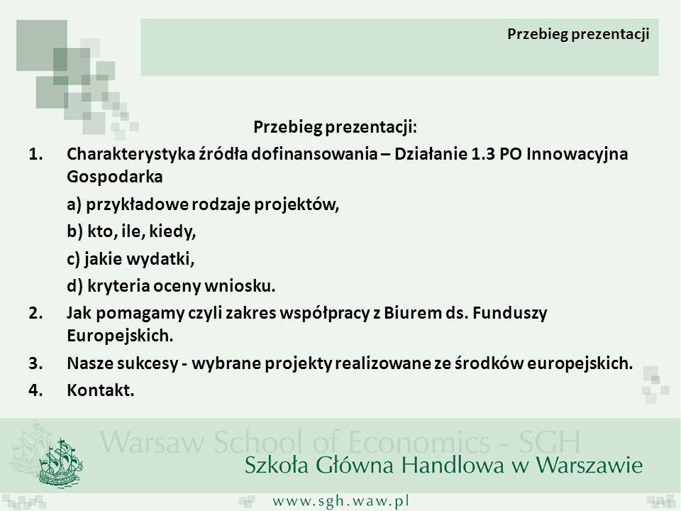 Przebieg prezentacji: 1.Charakterystyka źródła dofinansowania – Działanie 1.3 PO Innowacyjna Gospodarka a) przykładowe rodzaje projektów, b) kto, ile, kiedy, c) jakie wydatki, d) kryteria oceny wniosku.