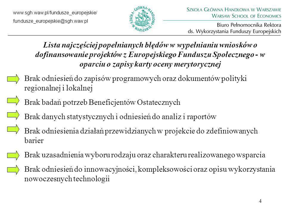 4 www.sgh.waw.pl/fundusze_europejskie/ fundusze_europejskie@sgh.waw.pl Lista najczęściej popełnianych błędów w wypełnianiu wniosków o dofinansowanie projektów z Europejskiego Funduszu Społecznego - w oparciu o zapisy karty oceny merytorycznej Brak odniesień do zapisów programowych oraz dokumentów polityki regionalnej i lokalnej Brak badań potrzeb Beneficjentów Ostatecznych Brak danych statystycznych i odniesień do analiz i raportów Brak odniesienia działań przewidzianych w projekcie do zdefiniowanych barier Brak uzasadnienia wyboru rodzaju oraz charakteru realizowanego wsparcia Brak odniesień do innowacyjności, kompleksowości oraz opisu wykorzystania nowoczesnych technologii
