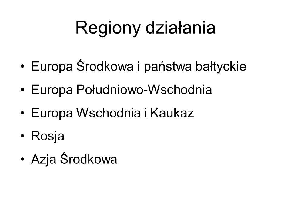 Regiony działania Europa Środkowa i państwa bałtyckie Europa Południowo-Wschodnia Europa Wschodnia i Kaukaz Rosja Azja Środkowa